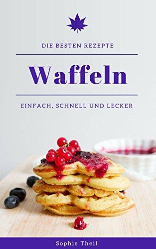 Waffeln: Die besten Rezepte - Einfach, schnell und lecker! (German Edition)