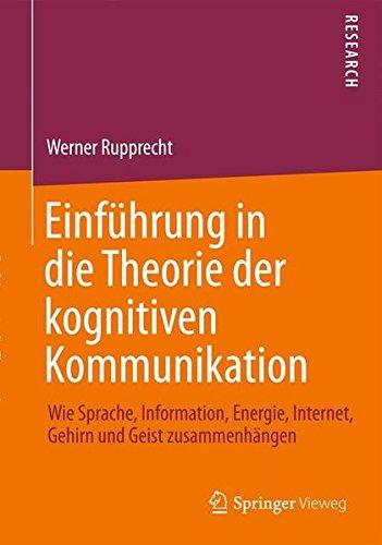 Einführung in die Theorie der kognitiven Kommunikation: Wie Sprache, Information, Energie, Internet, Gehirn und Geist zusammenhängen (German Edition)