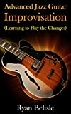 Advanced Jazz Guitar Improvisation: Learning To Play The Changes (By the Root) (English Edition)