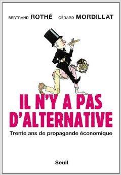 Il n'y a pas d'alternative : Trente ans de propagande économique de Gérard Mordillat,Bertrand Rothé ( 12 mai 2011 )