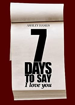 Seven Days To Say I Love You by [Hames, Ashley]
