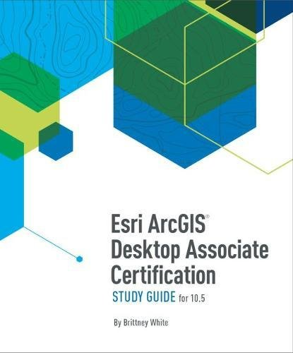 Esri ArcGIS Desktop Associate Certification Study Guide for 10.5