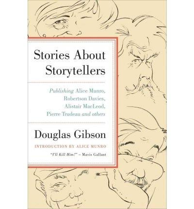 [(Stories about Storytellers: Publishing Alice Munro, Robertson Davies, Alistair MacLeod, Pierre Trudeau, and Others)] [Author: Douglas Gibson] published on (October, 2011)