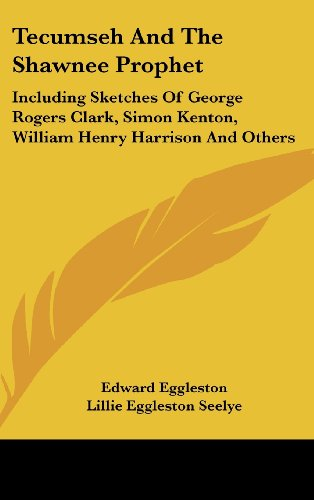Tecumseh and the Shawnee Prophet: Including Sketches of George Rogers Clark, Simon Kenton, William Henry Harrison and Others - Kenton Co