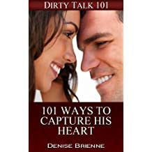 SEXUALITY: 101 Ways To Capture His Heart: Secrets On How To Please A Man (or woman) In Bed (Dirty Talk 101 Series Book 19)