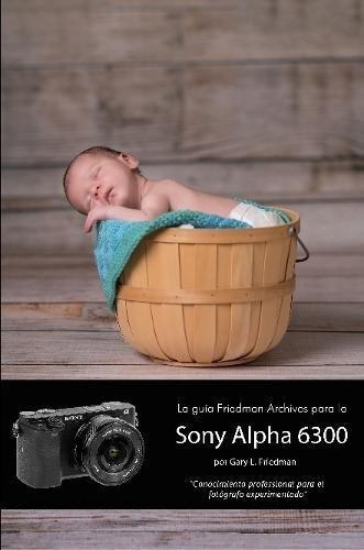 La guía Friedman Archives para la Sony Alpha 6300 (Edición en B&N)