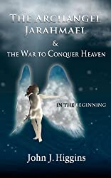 In the Beginning (Archangel Jarahmael and the War to Conquer Heaven, Book I 1) (English Edition)