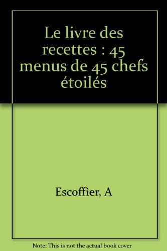 Le livre des recettes : 45 menus de 45 chefs étoilés