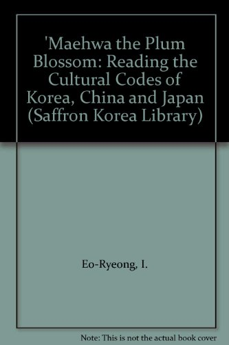 'Maehwa the Plum Blossom: Reading the Cultural Codes of Korea, China and Japan (Saffron Korea Library) -