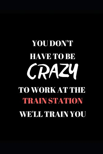 You Don't Have To Be Crazy  To Work At The  Train Station  We'll Train You: Funny Work Writing 120 pages Notebook Journal -  Small Lined  (6