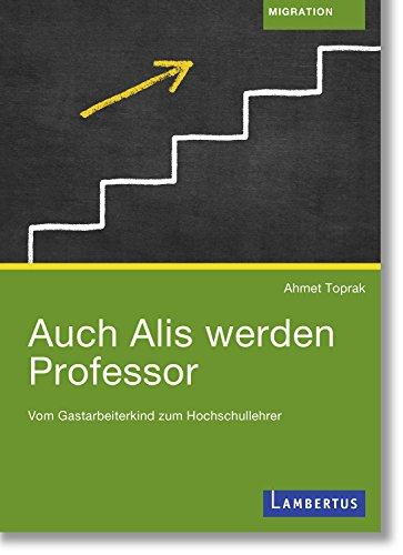 Auch Alis werden Professor: Vom Gastarbeiterkind zum Hochschullehrer