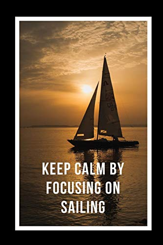 Keep Calm By Focusing On Sailing: Novelty Lined Notebook / Journal To Write In Perfect Gift Item (6 x 9 inches) -