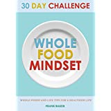 30 Day Whole Food Mindset Challenge: A 30 Day Whole Change Challenge: 30 Day Whole Food Diet Book:30 Day Whole Life Change 30 Days: 30 Whole Food Days ... Diet, Whole Food 30 Days) (English Edition)