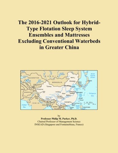 The 2016-2021 Outlook for Hybrid-Type Flotation Sleep System Ensembles and Mattresses Excluding Conventional Waterbeds in Greater China -