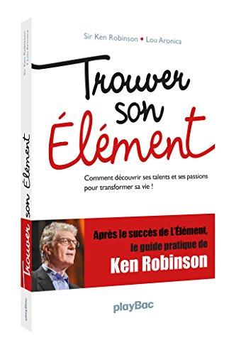 Trouver son élément - Comment découvrir ses talents et ses passions pour transformer sa vie ? par Ken Robinson