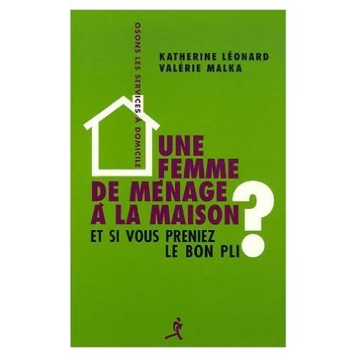 Une femme de ménage à la maison ? : Et si vous preniez le bon pli ? de Katherine Léonard,Valérie Malka,Laurent Henart (Préface) ( 1 mai 2006 )