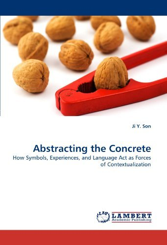 Abstracting the Concrete: How Symbols, Experiences, and Language Act as Forces of Contextualization by Ji Y. Son (2010-10-22)