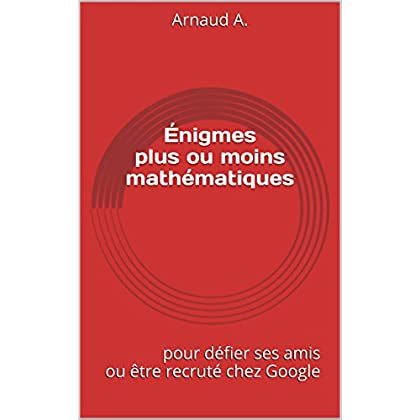 Énigmes plus ou moins mathématiques: 28 énigmes difficiles pour défier ses amis ou être recruté chez Google
