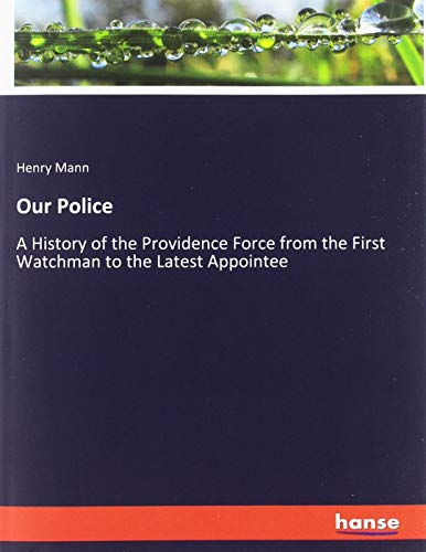Our Police: A History of the Providence Force from the First Watchman to the Latest Appointee
