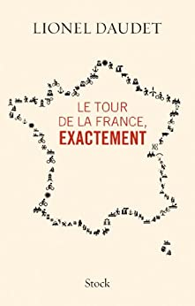 Le tour de la France, exactement (Essais - Documents) par [Daudet, Lionel]
