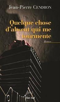 Quelque chose d'absent qui me tourmente par Jean-Pierre Cendron