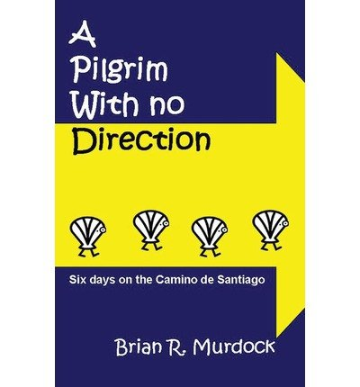 [(A Pilgrim with No Direction: Six Days on the Camino de Santiago)] [Author: Brian R Murdock] published on (August, 2012)