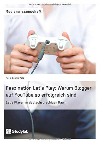 Faszination Let's Play: Warum Blogger auf YouTube so erfolgreich sind: Let's Player im deutschsprachigen Raum