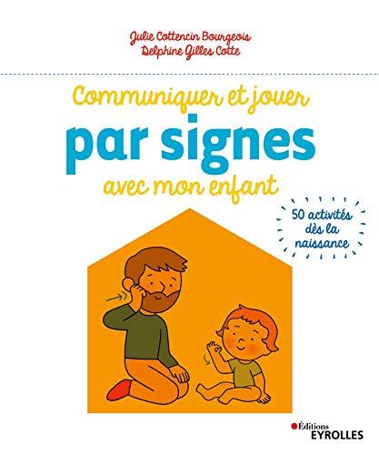 Communiquer et jouer par signes avec mon enfant: 50 activités dès la naissance par Julie Bourgeois,Gilles Cotte, Delphine