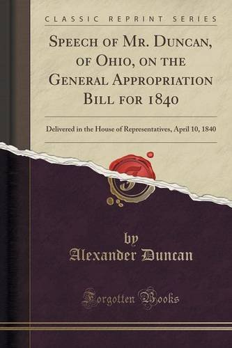 Speech of Mr. Duncan, of Ohio, on the General Appropriation Bill for 1840: Delivered in the House of Representatives, April 10, 1840 (Classic Reprint) by Alexander Duncan (2016-07-31)