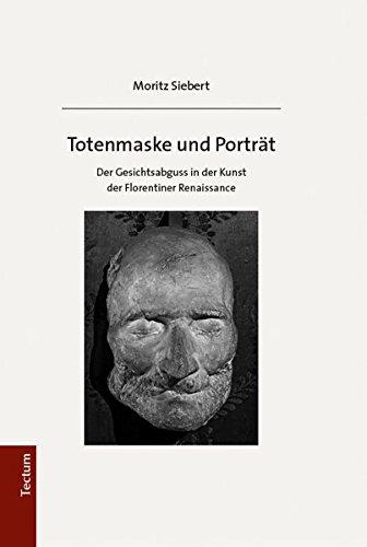 Totenmaske und Porträt: Der Gesichtsabguss in der Kunst der Florentiner Renaissance -