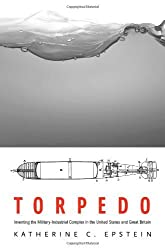 Torpedo: Inventing the Military-Industrial Complex in the United States and Great Britain by Katherine C. Epstein (2014-01-02)