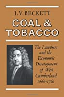 Coal and Tobacco: The Lowthers and the Economic Development of West Cumberland, 1660-1760 by J. V. Beckett