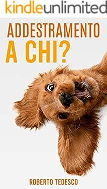 ADDESTRAMENTO A CHI?: il manuale pratico per conoscere il tuo cane ed insegnargli tanti comandi in poco tempo. Solo esercizi pratici... da quelli base, ai più avanzati.