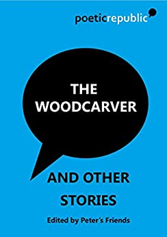 The Woodcarver: and Other Stories by [Writers, Poetic Republic]