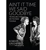 [(Ain't It Time We Said Goodbye: The Rolling Stones on the Road to Exile)] [Author: Robert Greenfield] published on (May, 2014)