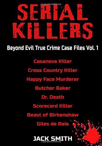 Serial Killers - Beyond Evil True Crime Case Files - Vol. 1: Casanova Killer, Cross Country Killer, Happy Face Murderer, Butcher Baker, Dr. Death, Scorecard Killer, Beast of Birkenshaw, Gilles de Rais por Jack Smith