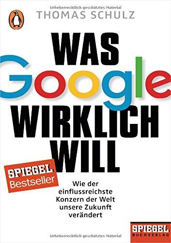 Was Google wirklich will: Wie der einflussreichste Konzern der Welt unsere Zukunft verändert - Ein SPIEGEL-Buch - Google Buecher