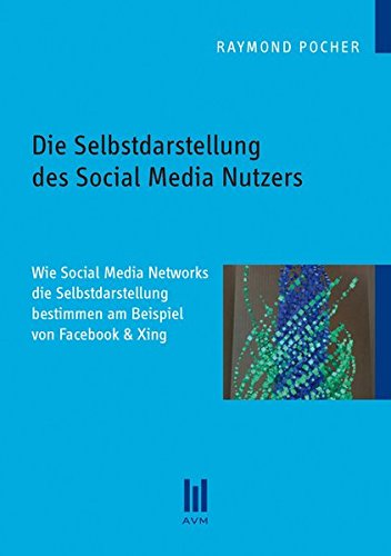 Die Selbstdarstellung des Social Media Nutzers: Wie Social Media Networks die Selbstdarstellung bestimmen am Beispiel von Facebook & Xing (Beiträge zur Sozialwissenschaft)