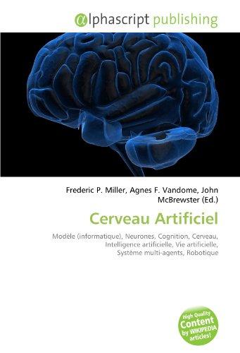 Cerveau Artificiel: Modèle (informatique), Neurones, Cognition, Cerveau, Intelligence artificielle, Vie artificielle, Système multi-agents, Robotique
