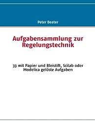 Aufgabensammlung zur Regelungstechnik: 33 mit Papier und Bleistift, Scilab oder Modelica gelöste Aufgaben