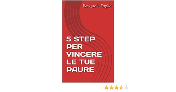 5 Step Per Vincere Le Tue Paure Collana La Ricerca Della Felicita Vol 3 Ebook Foglia Pasquale Amazon It Kindle Store