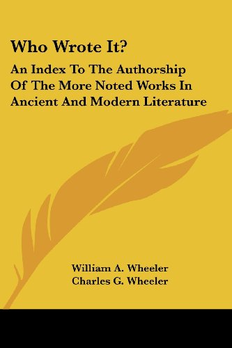 Who Wrote It?: An Index to the Authorship of the More Noted Works in Ancient and Modern Literature