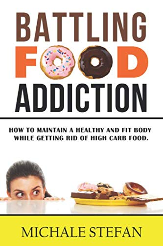 Battling Food Addiction: How to Maintain a Healthy and Fit Body while Getting Rid of High Carb Food (Emotional Eating, Food Junkie,Manage Cravings,Rewire Your Brain,Stop Overeating, Band 1)