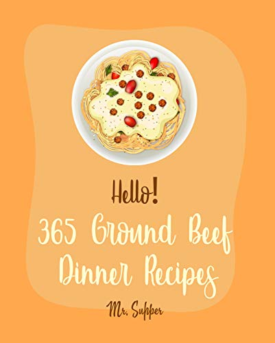 Hello! 365 Ground Beef Dinner Recipes: Best Ground Beef Dinner Cookbook Ever For Beginners [Meatloaf Recipe, Spaghetti Squash Cookbook, Make Ahead Dinner ... Cheese Recipe] [Book 1] (English Edition)