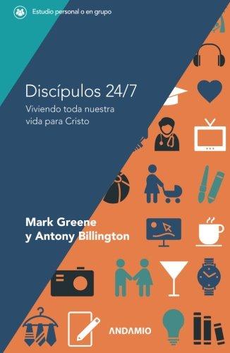 Discípulos 24/7: Viviendo toda nuestra vida para Cristo por Mark Greene y Antony Billington