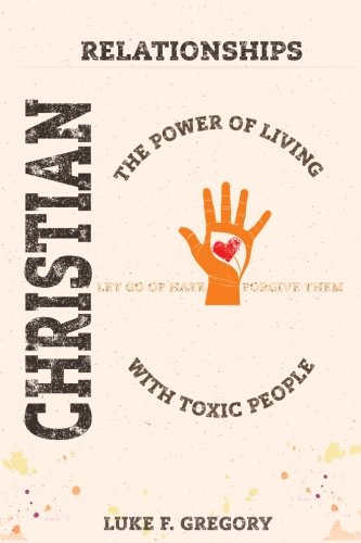 Christian Relationships: The Power of Living a Healthy Life With Toxic People and Letting Go Of Hate By Forgiving Their Worst Behavior