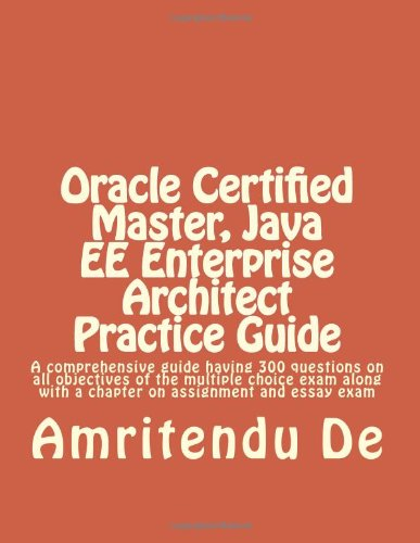 Oracle Certified Master, Java EE Enterprise Architect Practice Guide: A comprehensive guide having 300 questions on all objectives of the multiple ... with a chapter on assignment and essay exam por Amritendu De