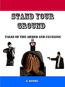 Stand Your Ground: Tales of the Armed and Clueless by [Daniel, G.]
