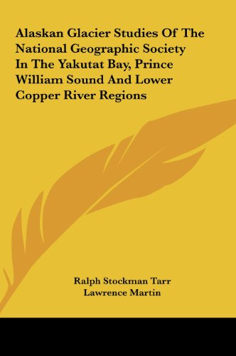 Alaskan Glacier Studies of the National Geographic Society in the Yakutat Bay, Prince William Sound and Lower Copper River Regions
