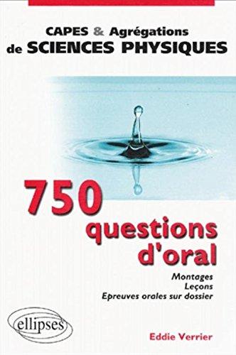 750 questions d'oral : Montages, Leons, Epreuves orales sur dossier - Capes et agrgations de sciences physiques
